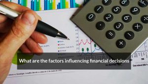 What are the factors influencing financial decisions